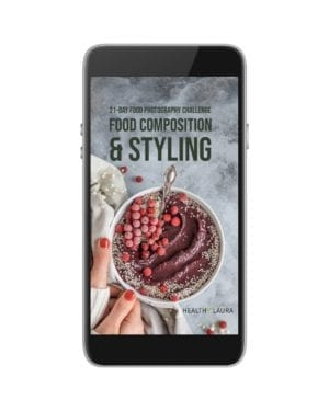 Food Composition & Styling _ 21- Day Challenge _ Photography eBook 2019 by Healthy Laura Food Photography & Styling @healthylauracom Laura Kuklase9